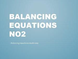 BALANCING EQUATIONS NO 2 Balancing equations made easy