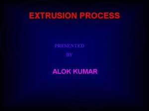 EXTRUSION PROCESS PRESENTED BY ALOK KUMAR EXTRUSION Continuous