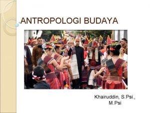 ANTROPOLOGI BUDAYA Khairuddin S Psi M Psi BIODATA