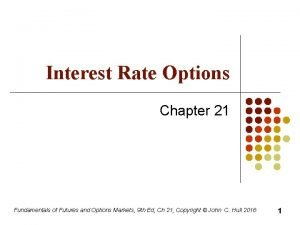 Interest Rate Options Chapter 21 Fundamentals of Futures
