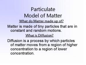 Particulate Model of Matter What do Matter made