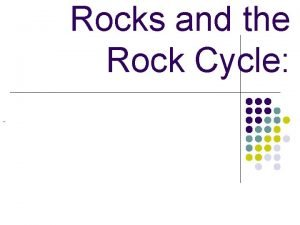 Rocks and the Rock Cycle Rocks and the