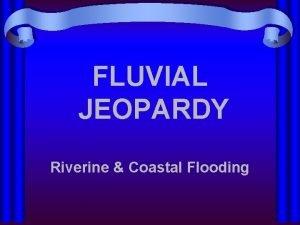 FLUVIAL JEOPARDY Riverine Coastal Flooding Definitions Riverine Coastal
