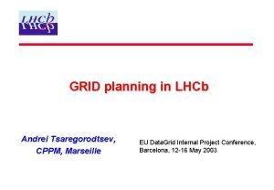 GRID planning in LHCb Andrei Tsaregorodtsev CPPM Marseille