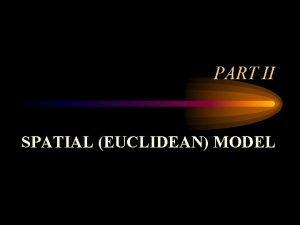PART II SPATIAL EUCLIDEAN MODEL Definition of Spatial