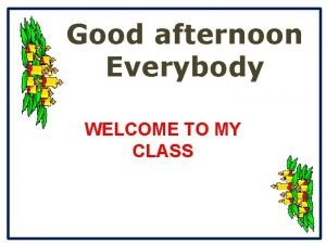 Good afternoon Everybody WELCOME TO MY CLASS Date