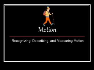 Motion Recognizing Describing and Measuring Motion Recognizing Motion