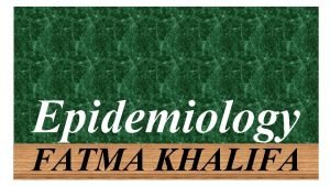 Epidemiology FATMA KHALIFA Defination Prevalence is the proportion
