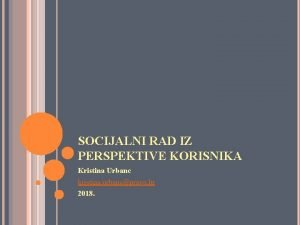 SOCIJALNI RAD IZ PERSPEKTIVE KORISNIKA Kristina Urbanc kristina