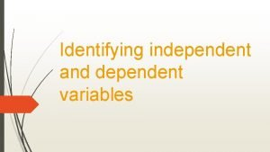 Identifying independent and dependent variables The independent variable