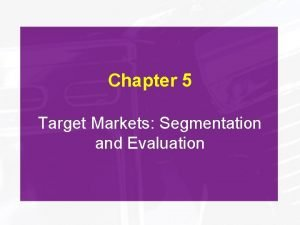 Chapter 5 Target Markets Segmentation and Evaluation Objectives