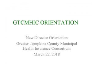 GTCMHIC ORIENTATION New Director Orientation Greater Tompkins County