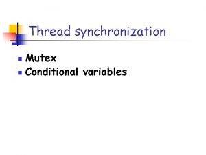 Thread synchronization Mutex n Conditional variables n Thread