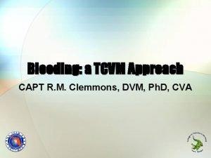 Bleeding a TCVM Approach CAPT R M Clemmons