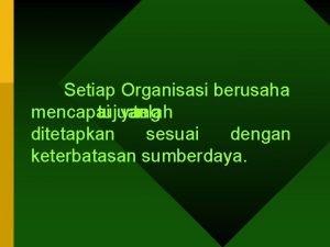 Setiap Organisasi berusaha mencapai tujuan yang telah ditetapkan