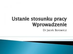 Ustanie stosunku pracy Wprowadzenie Dr Jacek Borowicz Ustanie
