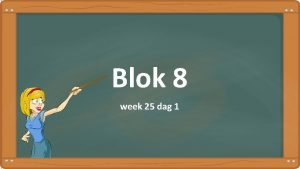 Blok 8 week 25 dag 1 Dag 1