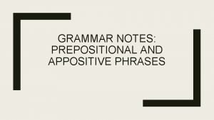 GRAMMAR NOTES PREPOSITIONAL AND APPOSITIVE PHRASES Prepositional Phrases