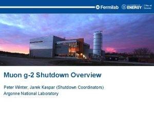 Muon g2 Shutdown Overview Peter Winter Jarek Kaspar