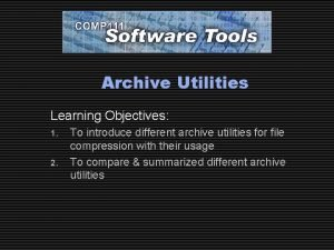 Archive Utilities Learning Objectives 1 2 To introduce