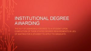 INSTITUTIONAL DEGREE AWARDING THE ACT OF AWARDING A