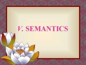 V SEMANTICS 1 Semanticsthe study of meaning 2