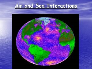 Air and Sea Interactions Air and Sea Interdependency