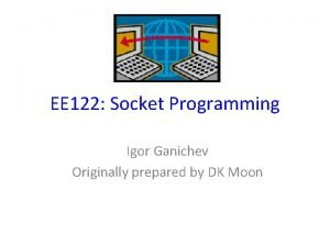 EE 122 Socket Programming Igor Ganichev Originally prepared
