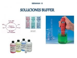 SEMANA 13 SOLUCIONES BUFFER BUFFER Tambin llamado Solucin