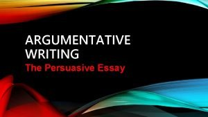 ARGUMENTATIVE WRITING The Persuasive Essay ARGUMENTATIONPERSUASION Writing that