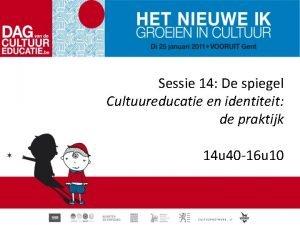 Sessie 14 De spiegel Cultuureducatie en identiteit de