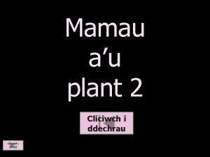 Mamau au plant 2 Cliciwch i ddechrau Cliciwch