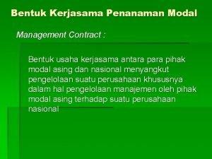 Bentuk Kerjasama Penanaman Modal Management Contract Bentuk usaha