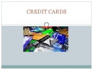 CREDIT CARDS Credit Cards When used and managed