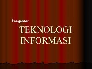 Pengantar TEKNOLOGI INFORMASI Pengertian Teknologi Informasi l Suatu