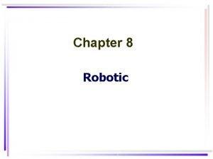 Chapter 8 Robotic Robotic 1 Robotics is the