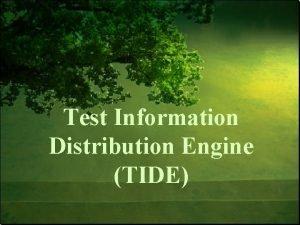 Test Information Distribution Engine TIDE TIDE Objectives Understand
