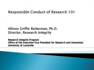 Responsible Conduct of Research 101 Allison Griffin Ratterman
