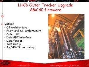 LHCb Outer Tracker Upgrade AMC 40 firmware Outline