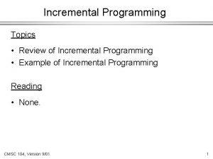 Incremental Programming Topics Review of Incremental Programming Example