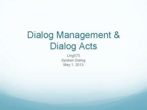 Dialog Management Dialog Acts Ling 575 Spoken Dialog