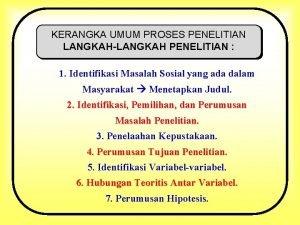 KERANGKA UMUM PROSES PENELITIAN LANGKAHLANGKAH PENELITIAN 1 Identifikasi