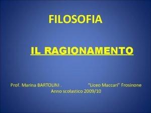 FILOSOFIA IL RAGIONAMENTO Prof Marina BARTOLINI Liceo Maccari