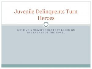 Juvenile Delinquents Turn Heroes WRITING A NEWSPAPER STORY