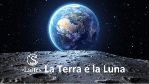 La Terra e la Luna La Terra e