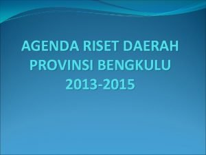 AGENDA RISET DAERAH PROVINSI BENGKULU 2013 2015 PENDAHULUAAN
