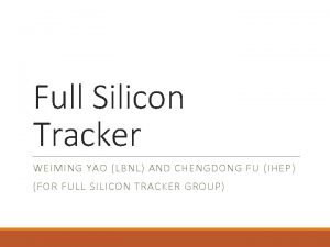 Full Silicon Tracker WEIMING YAO LBNL AND CHENGDONG