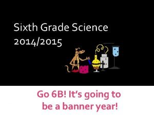 WELCOME Sixth Grade Science 20142015 Science Curriculum Go