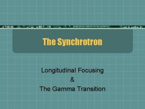 The Synchrotron Longitudinal Focusing The Gamma Transition Longitudinal