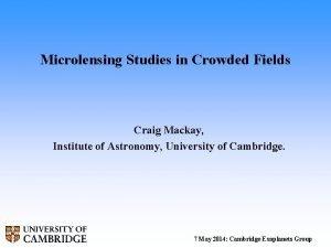 Microlensing Studies in Crowded Fields Craig Mackay Institute